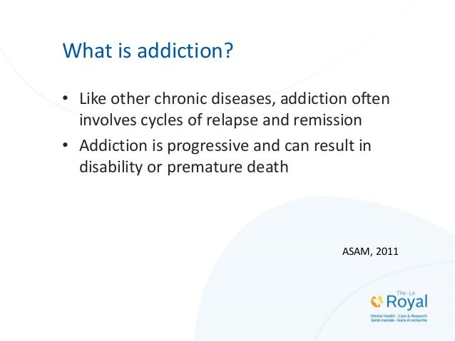 What is addiction? • Like other chronic diseases, addiction often involves cycles of relapse and remission • Addiction is ...