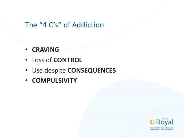"""The """"4 C's"""" of Addiction • CRAVING • Loss of CONTROL • Use despite CONSEQUENCES • COMPULSIVITY"""