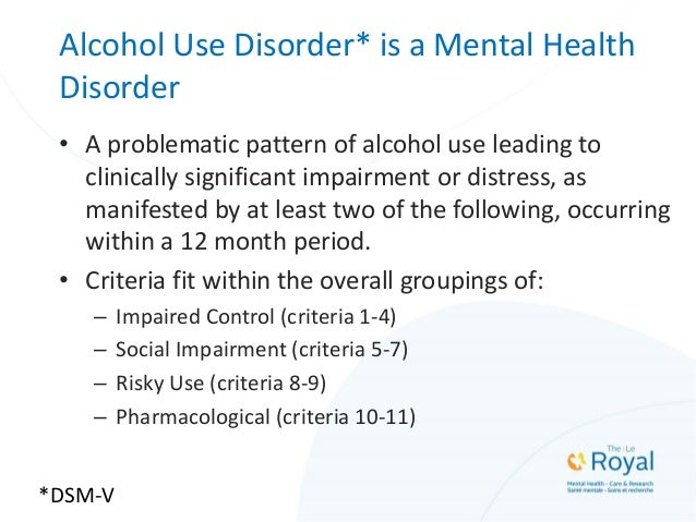 Alcohol Use Disorder* is a Mental Health Disorder • A problematic pattern of alcohol use leading to clinically significant...