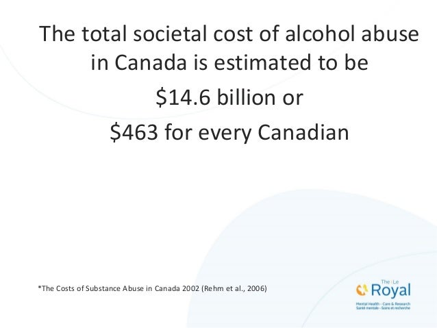 The total societal cost of alcohol abuse in Canada is estimated to be $14.6 billion or $463 for every Canadian *The Costs ...