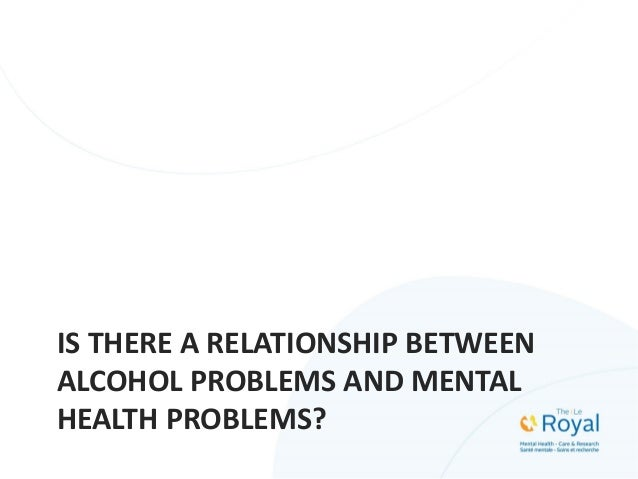 IS THERE A RELATIONSHIP BETWEEN ALCOHOL PROBLEMS AND MENTAL HEALTH PROBLEMS?