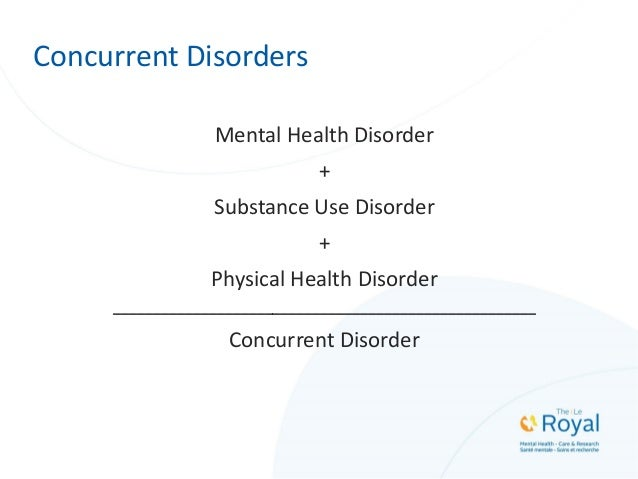 Concurrent Disorders Mental Health Disorder + Substance Use Disorder + Physical Health Disorder __________________________...