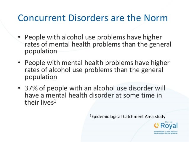 Concurrent Disorders are the Norm • People with alcohol use problems have higher rates of mental health problems than the ...