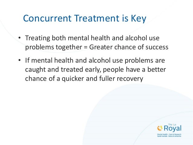 Concurrent Treatment is Key • Treating both mental health and alcohol use problems together = Greater chance of success • ...