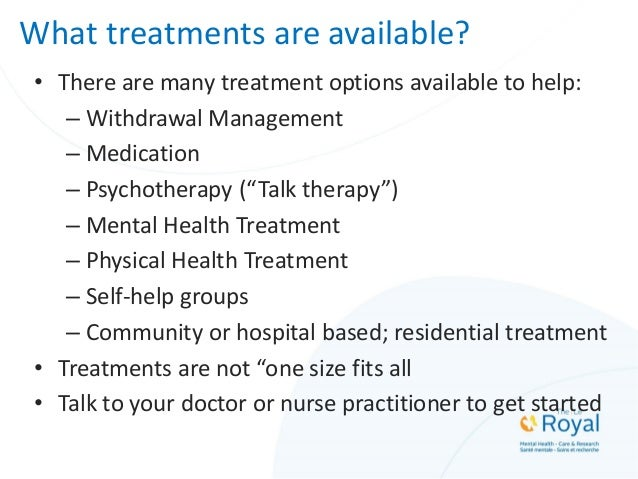 What treatments are available? • There are many treatment options available to help: – Withdrawal Management – Medication ...