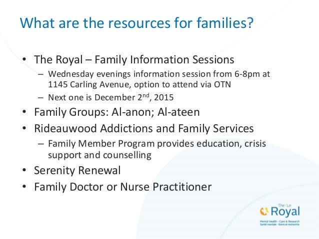 What are the resources for families? • The Royal – Family Information Sessions – Wednesday evenings information session fr...