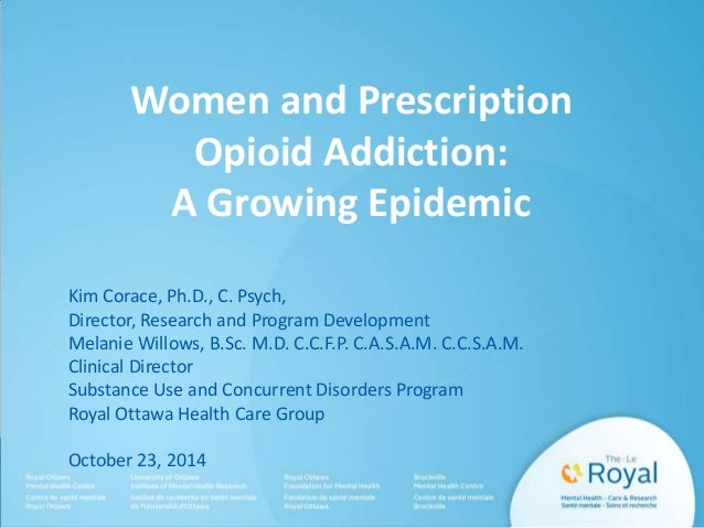 Women and Prescription  Opioid Addiction:  A Growing Epidemic  Kim Corace, Ph.D., C. Psych,  Director, Research and Progra...