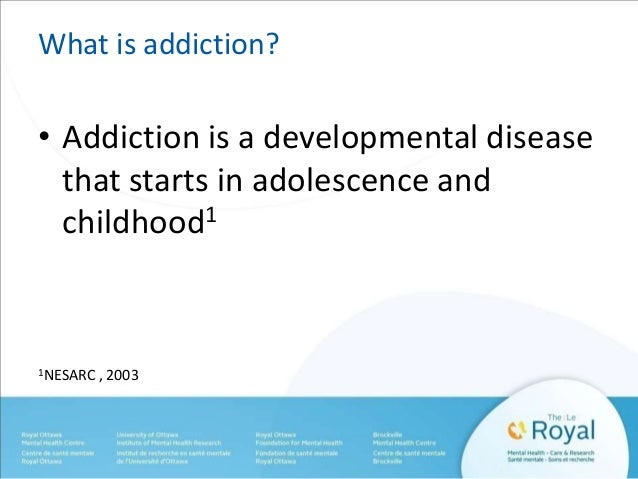 What is addiction?  • Addiction is a developmental disease  that starts in adolescence and  childhood1  1NESARC , 2003