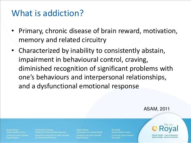 What is addiction?  • Primary, chronic disease of brain reward, motivation,  memory and related circuitry  • Characterized...