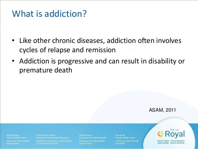 What is addiction?  • Like other chronic diseases, addiction often involves  cycles of relapse and remission  • Addiction ...