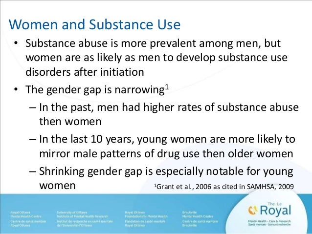 Women and Substance Use  • Substance abuse is more prevalent among men, but  women are as likely as men to develop substan...