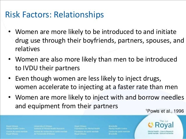 Risk Factors: Relationships  • Women are more likely to be introduced to and initiate  drug use through their boyfriends, ...