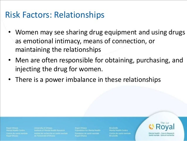 Risk Factors: Relationships  • Women may see sharing drug equipment and using drugs  as emotional intimacy, means of conne...