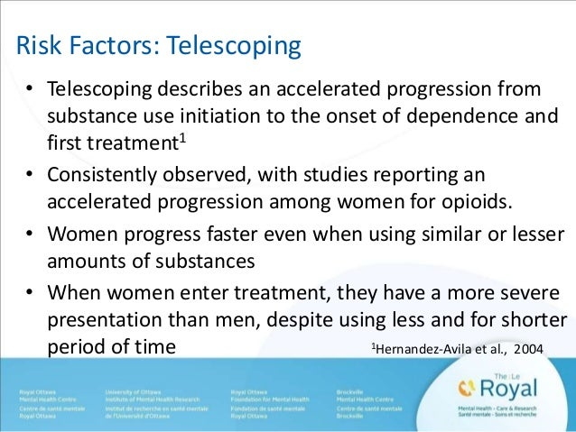 Risk Factors: Telescoping  • Telescoping describes an accelerated progression from  substance use initiation to the onset ...