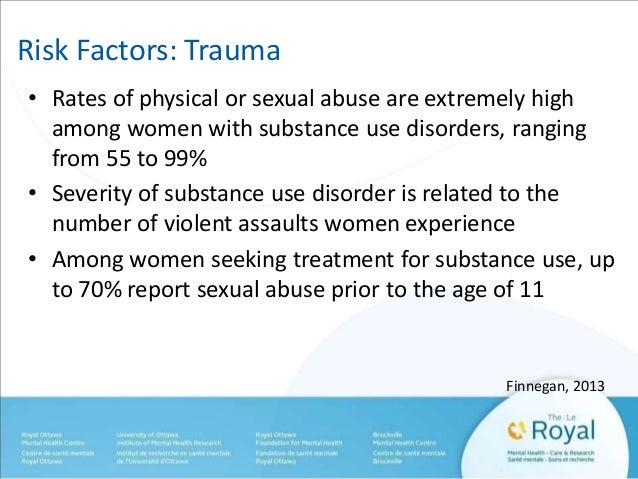 Risk Factors: Trauma  • Rates of physical or sexual abuse are extremely high  among women with substance use disorders, ra...