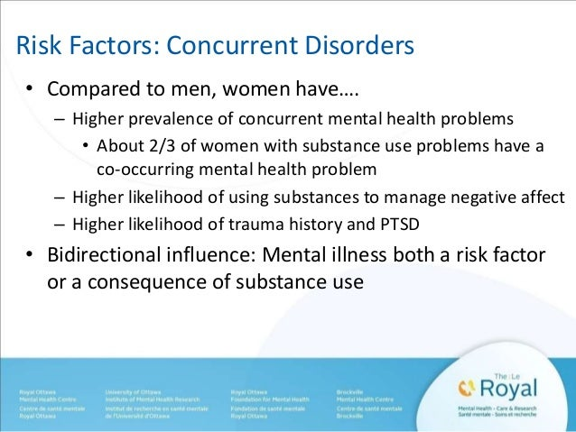 Risk Factors: Concurrent Disorders  • Compared to men, women have….  – Higher prevalence of concurrent mental health probl...