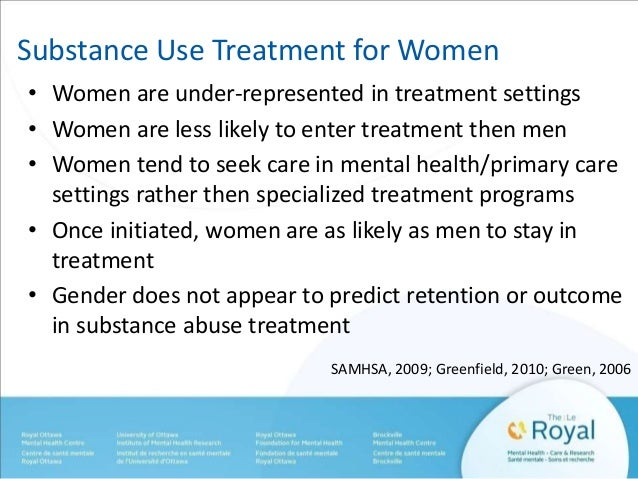 Substance Use Treatment for Women  • Women are under-represented in treatment settings  • Women are less likely to enter t...