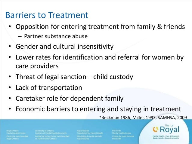 Barriers to Treatment  • Opposition for entering treatment from family & friends  – Partner substance abuse  • Gender and ...