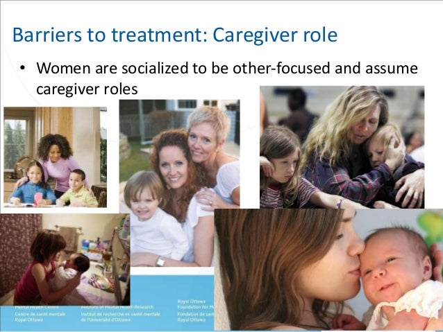 Barriers to treatment: Caregiver role  • Women are socialized to be other-focused and assume  caregiver roles