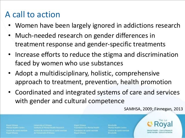 A call to action  • Women have been largely ignored in addictions research  • Much-needed research on gender differences i...