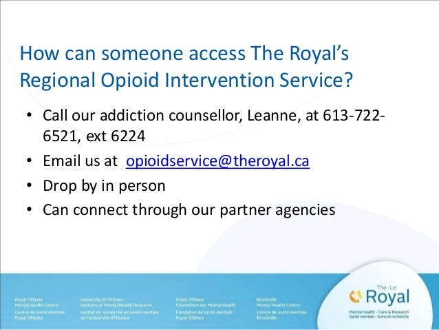 How can someone access The Royal's  Regional Opioid Intervention Service?  • Call our addiction counsellor, Leanne, at 613...