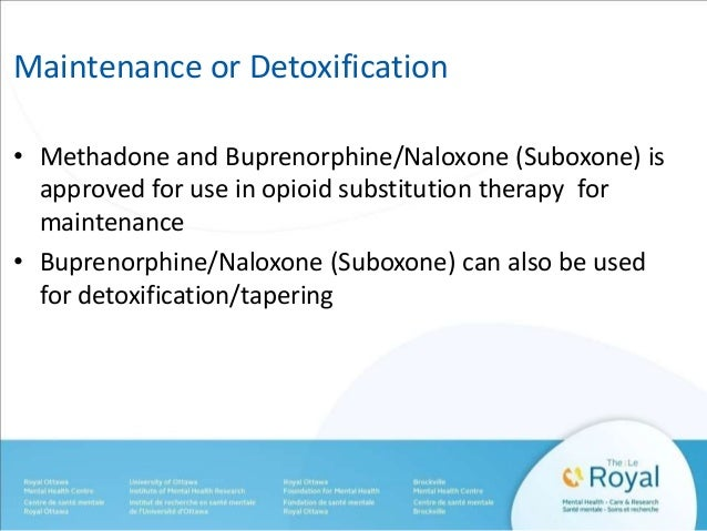 Maintenance or Detoxification  • Methadone and Buprenorphine/Naloxone (Suboxone) is  approved for use in opioid substituti...