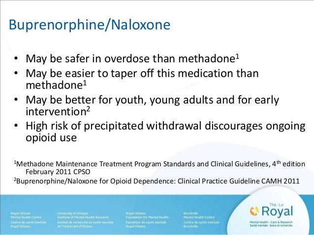 Buprenorphine/Naloxone  • May be safer in overdose than methadone1  • May be easier to taper off this medication than  met...