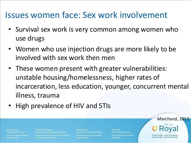 Issues women face: Sex work involvement  • Survival sex work is very common among women who  use drugs  • Women who use in...