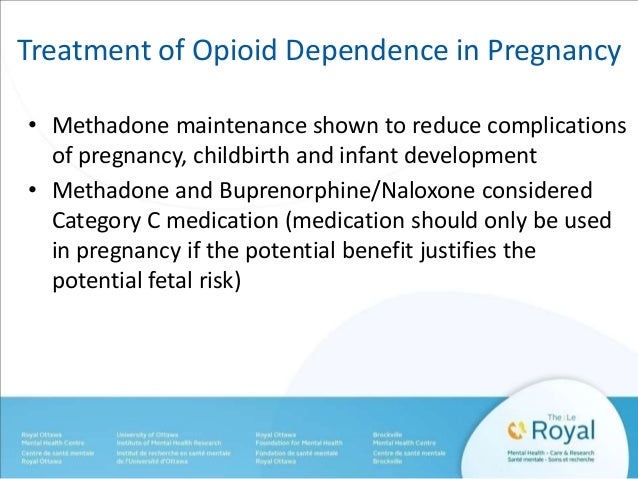 Treatment of Opioid Dependence in Pregnancy  • Methadone maintenance shown to reduce complications  of pregnancy, childbir...