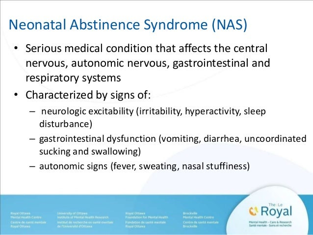 Neonatal Abstinence Syndrome (NAS)  • Serious medical condition that affects the central  nervous, autonomic nervous, gast...
