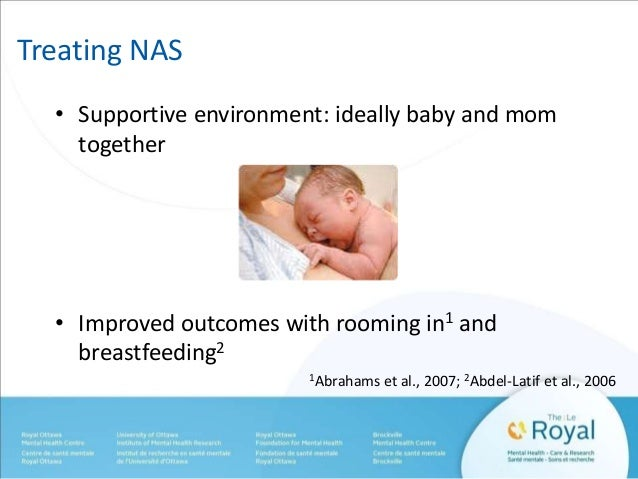 Treating NAS  • Supportive environment: ideally baby and mom  together  • Improved outcomes with rooming in1 and  breastfe...