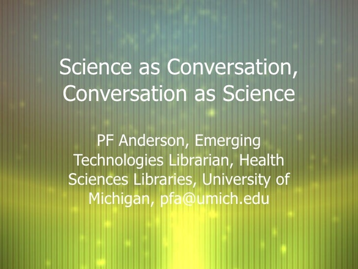 Science as Conversation, Conversation as Science PF Anderson, Emerging Technologies Librarian, Health Sciences Libraries, ...