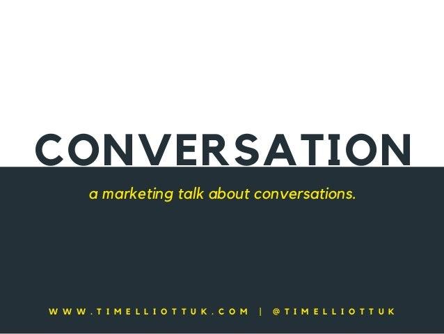 CONVERSATION a marketing talk about conversations. W W W . T I M E L L I O T T U K . C O M   @ T I M E L L I O T T U K