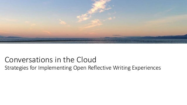 Conversations in the Cloud Strategies for Implementing Open Reflective Writing Experiences