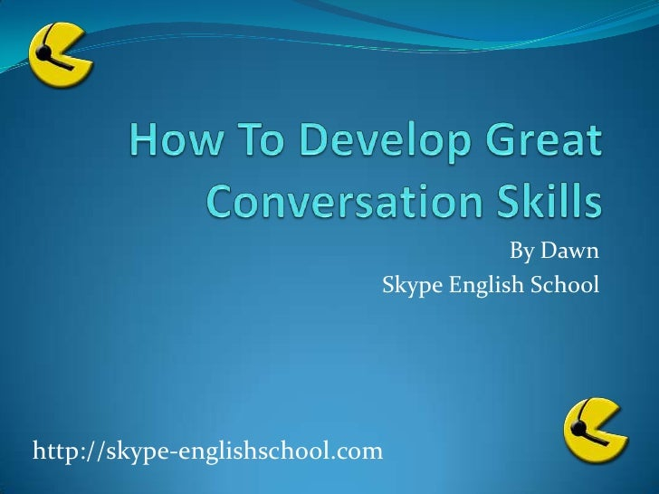 How To Develop Great Conversation Skills<br />By Dawn<br />Skype English School<br />http://skype-englishschool.com<br />