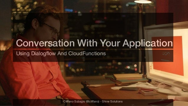 Conversation With Your Application Using Dialogflow And CloudFunctions Cliffano Subagio (@cliffano) - Shine Solutions