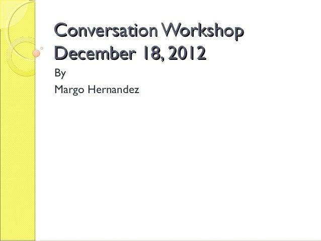 Conversation WorkshopDecember 18, 2012ByMargo Hernandez