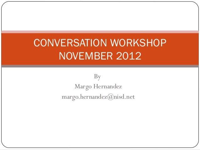 CONVERSATION WORKSHOP    NOVEMBER 2012               By        Margo Hernandez    margo.hernandez@nisd.net