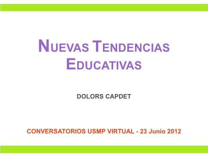 NUEVAS TENDENCIAS          EDUCATIVAS             DOLORS CAPDETCONVERSATORIOS USMP VIRTUAL - 23 Junio 2012