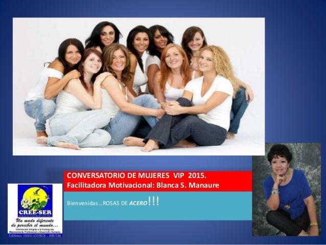 CONVERSATORIO DE MUJERES VIP 2015. Facilitadora Motivacional: Blanca S. Manaure Bienvenidas…ROSAS DE ACERO!!!