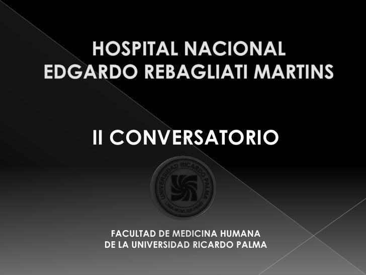 HOSPITAL NACIONAL EDGARDO REBAGLIATI MARTINS<br />II CONVERSATORIO <br />FACULTAD DE MEDICINA HUMANA <br />DE LA UNIVERSID...