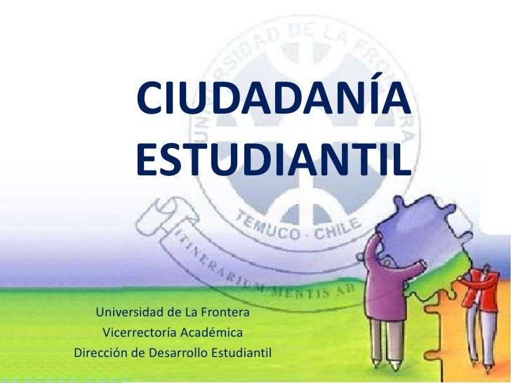 CIUDADANÍA           ESTUDIANTIL      Universidad de La Frontera      Vicerrectoría Académica Dirección de Desarrollo Estu...