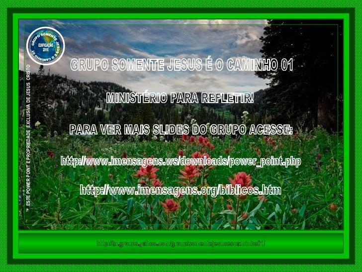 GRUPO SOMENTE JESUS É O CAMINHO 01 MINISTÉRIO PARA REFLETIR! PARA VER MAIS SLIDES DO GRUPO ACESSE: http://www.imensagens.w...