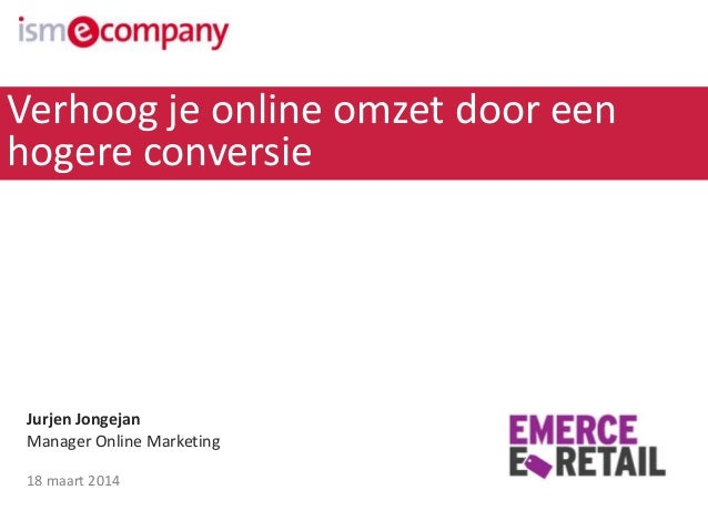 Jurjen Jongejan Manager Online Marketing 18 maart 2014 Verhoog je online omzet door een hogere conversie
