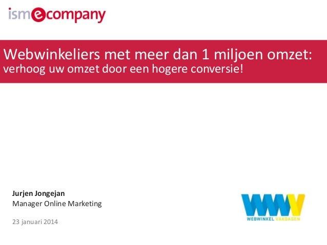 Webwinkeliers met meer dan 1 miljoen omzet: verhoog uw omzet door een hogere conversie!  Jurjen Jongejan Manager Online Ma...