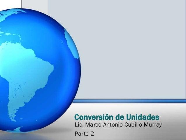 Conversión de Unidades Lic. Marco Antonio Cubillo Murray Parte 2