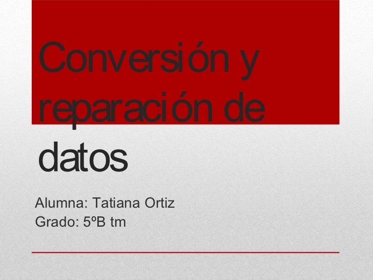 Conversión yreparación dedatosAlumna: Tatiana OrtizGrado: 5ºB tm
