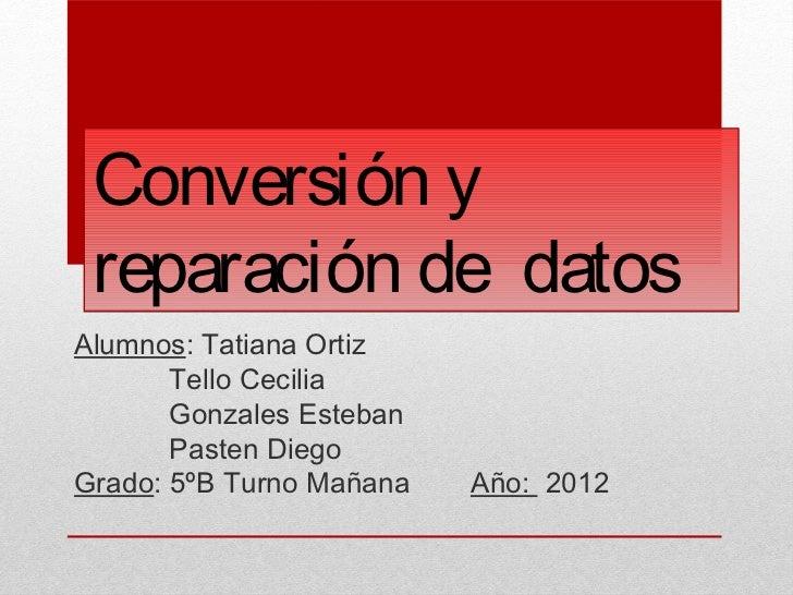 Conversión y reparación de datosAlumnos: Tatiana Ortiz       Tello Cecilia       Gonzales Esteban       Pasten DiegoGrado:...