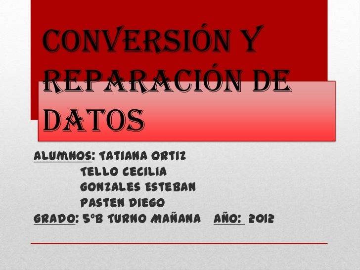 Conversión y reparación de datosAlumnos: Tatiana Ortiz      Tello Cecilia      Gonzales Esteban      Pasten DiegoGrado: 5º...
