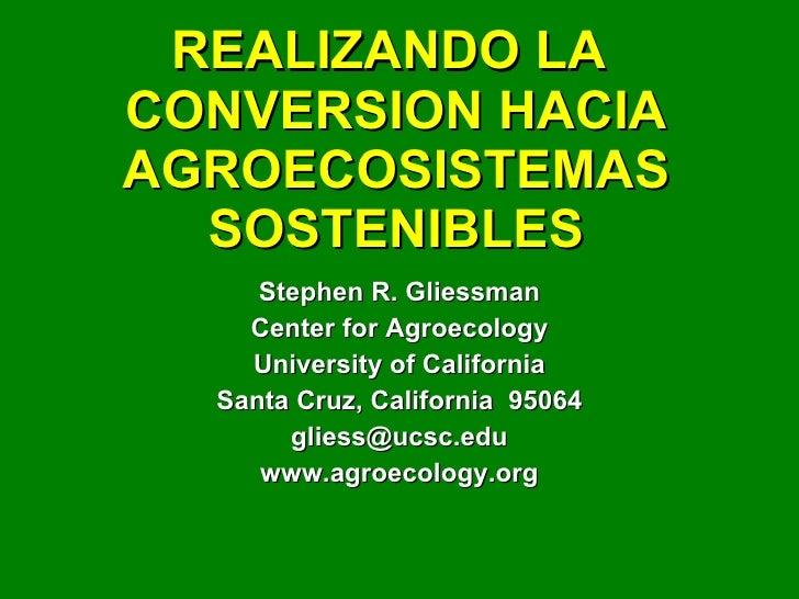 REALIZANDO LA  CONVERSION HACIA AGROECOSISTEMAS SOSTENIBLES Stephen R. Gliessman Center for Agroecology University of Cali...
